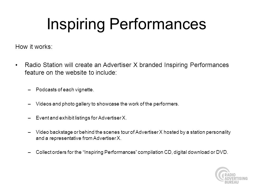 Inspiring Performances How it works: Radio Station will create an Advertiser X branded Inspiring Performances feature on the website to include: –Podcasts of each vignette.