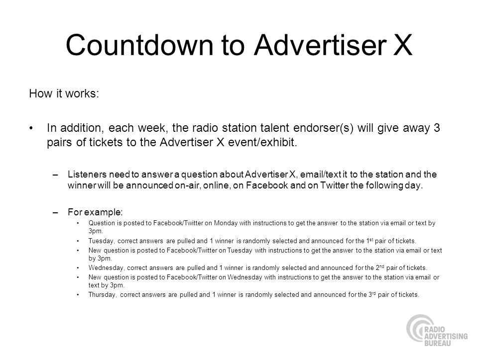 Countdown to Advertiser X How it works: In addition, each week, the radio station talent endorser(s) will give away 3 pairs of tickets to the Advertiser X event/exhibit.