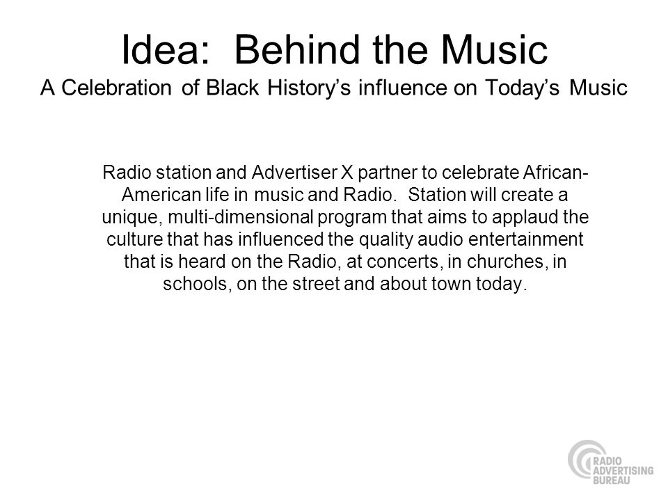 Idea: Behind the Music A Celebration of Black Historys influence on Todays Music Radio station and Advertiser X partner to celebrate African- American