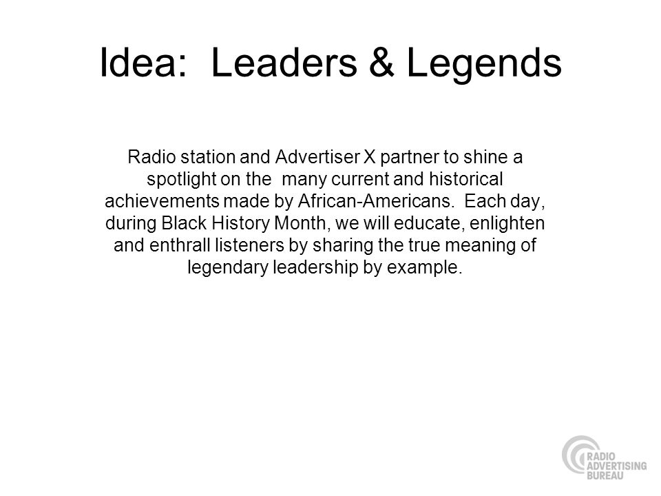 Idea: Leaders & Legends Radio station and Advertiser X partner to shine a spotlight on the many current and historical achievements made by African-Americans.