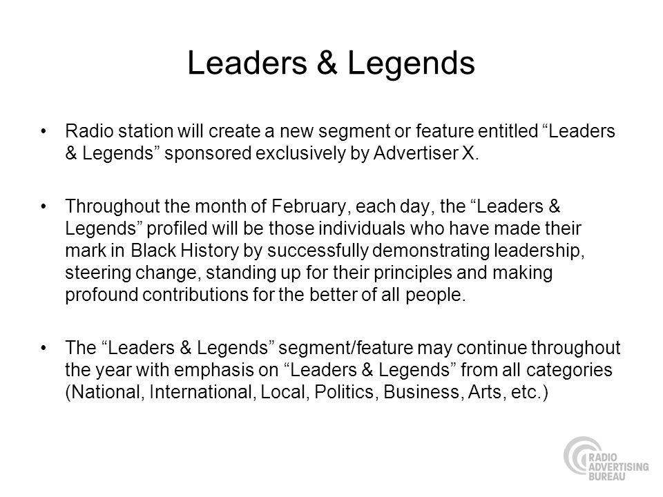 Leaders & Legends Radio station will create a new segment or feature entitled Leaders & Legends sponsored exclusively by Advertiser X. Throughout the