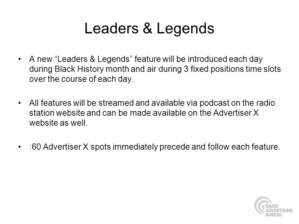 Leaders & Legends A new Leaders & Legends feature will be introduced each day during Black History month and air during 3 fixed positions time slots over the course of each day.