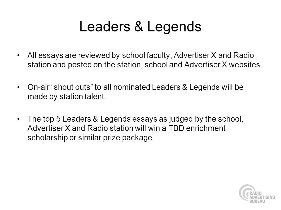 Leaders & Legends All essays are reviewed by school faculty, Advertiser X and Radio station and posted on the station, school and Advertiser X website