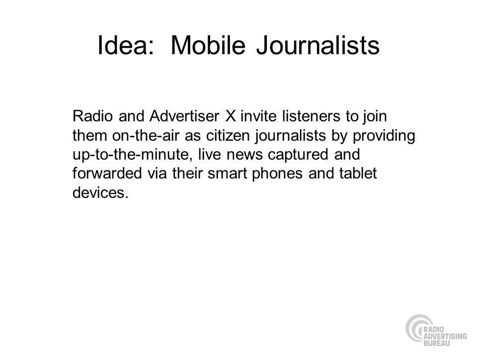 Idea: Mobile Journalists Radio and Advertiser X invite listeners to join them on-the-air as citizen journalists by providing up-to-the-minute, live ne