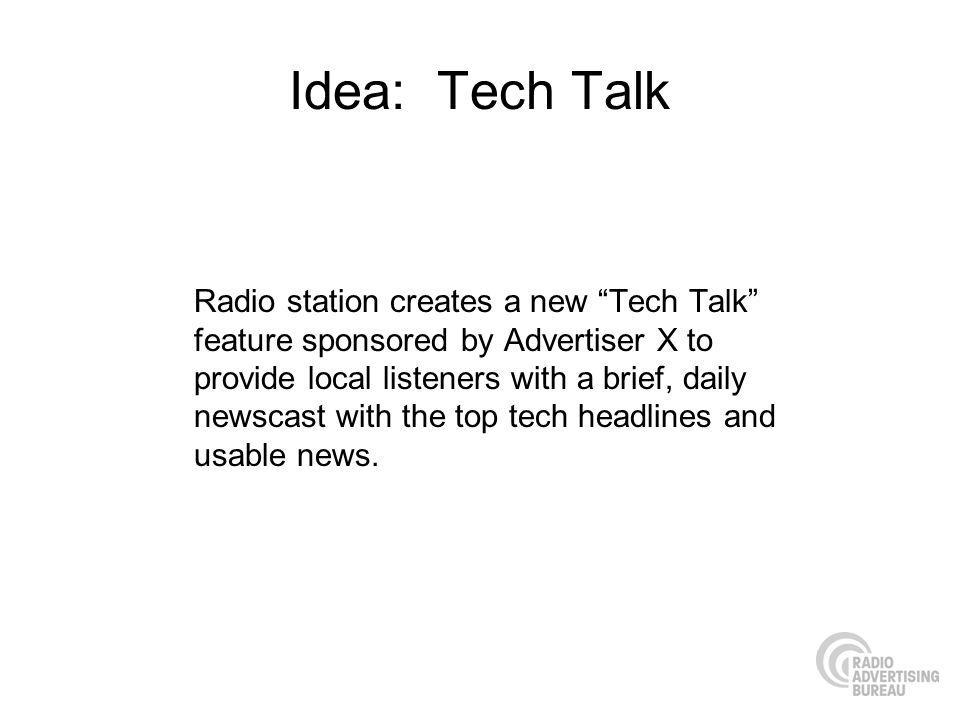 Idea: Tech Talk Radio station creates a new Tech Talk feature sponsored by Advertiser X to provide local listeners with a brief, daily newscast with the top tech headlines and usable news.