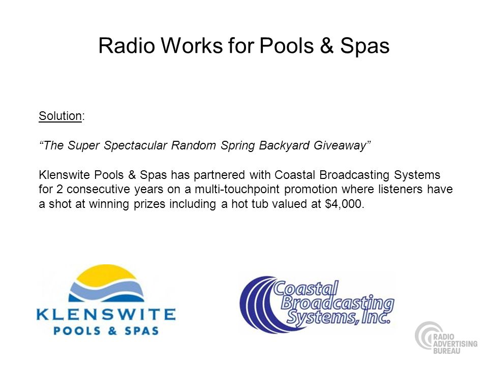 Radio Works for Pools & Spas Solution: The Super Spectacular Random Spring Backyard Giveaway Klenswite Pools & Spas has partnered with Coastal Broadcasting Systems for 2 consecutive years on a multi-touchpoint promotion where listeners have a shot at winning prizes including a hot tub valued at $4,000.
