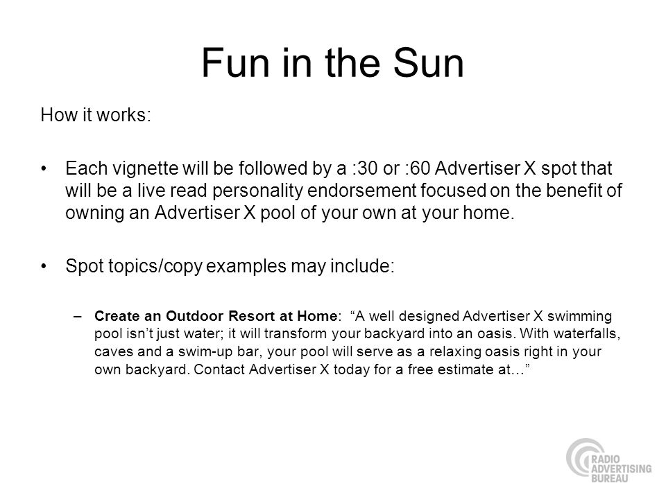 Fun in the Sun How it works: Each vignette will be followed by a :30 or :60 Advertiser X spot that will be a live read personality endorsement focused on the benefit of owning an Advertiser X pool of your own at your home.