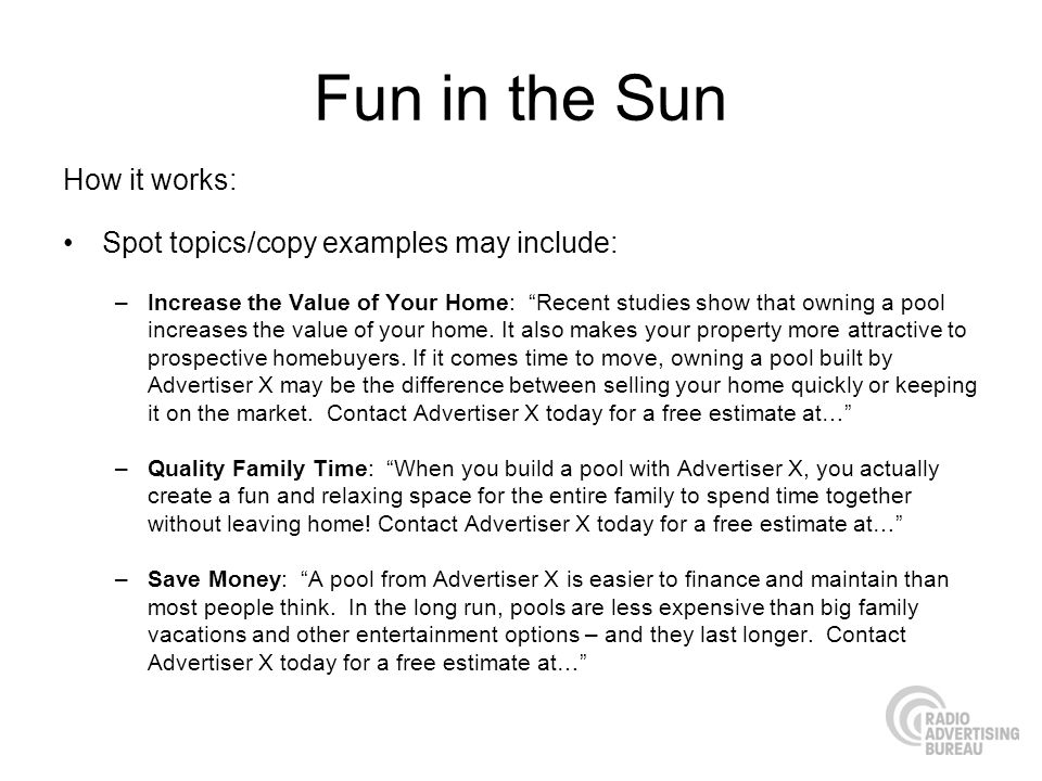 Fun in the Sun How it works: Spot topics/copy examples may include: –Increase the Value of Your Home: Recent studies show that owning a pool increases the value of your home.