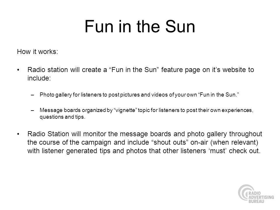 Fun in the Sun How it works: Radio station will create a Fun in the Sun feature page on its website to include: –Photo gallery for listeners to post pictures and videos of your own Fun in the Sun.