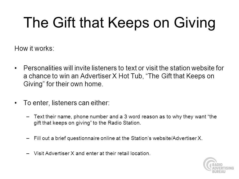The Gift that Keeps on Giving How it works: Personalities will invite listeners to text or visit the station website for a chance to win an Advertiser X Hot Tub, The Gift that Keeps on Giving for their own home.