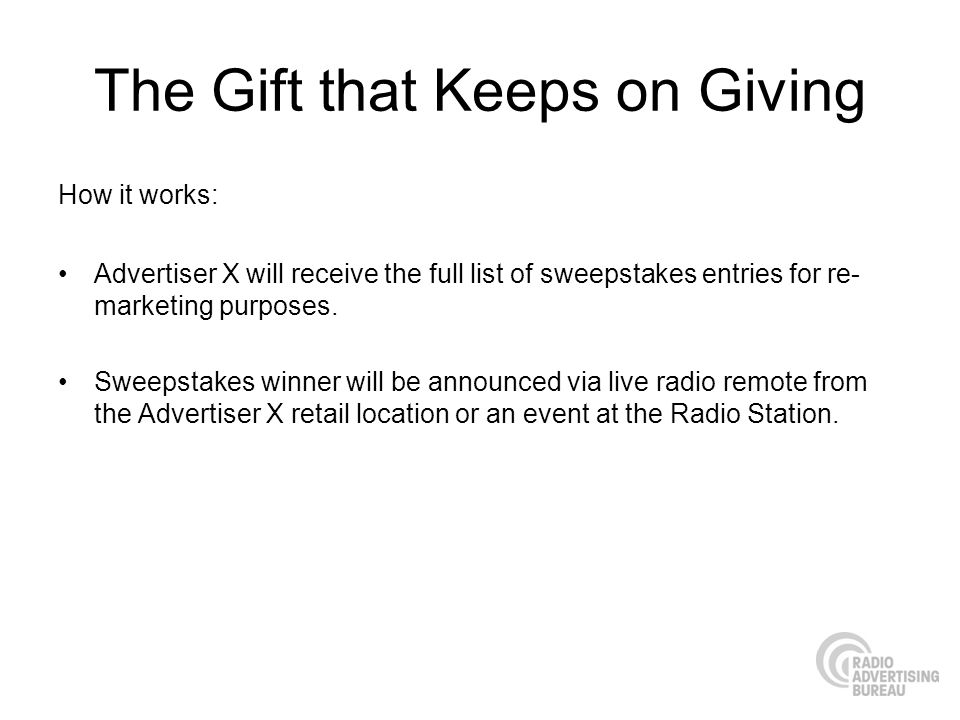 The Gift that Keeps on Giving How it works: Advertiser X will receive the full list of sweepstakes entries for re- marketing purposes.