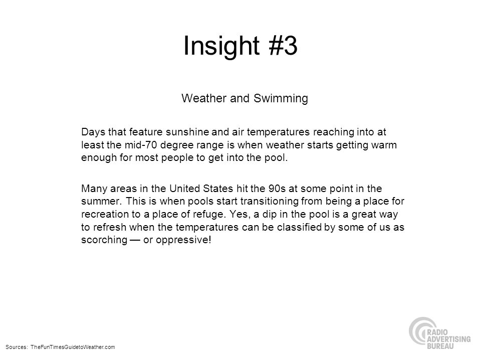Insight #3 Weather and Swimming Days that feature sunshine and air temperatures reaching into at least the mid-70 degree range is when weather starts getting warm enough for most people to get into the pool.