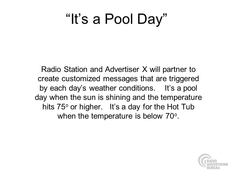 Its a Pool Day Radio Station and Advertiser X will partner to create customized messages that are triggered by each days weather conditions.