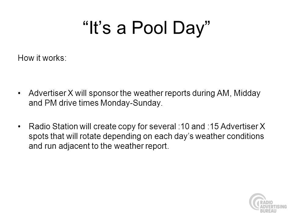 Its a Pool Day How it works: Advertiser X will sponsor the weather reports during AM, Midday and PM drive times Monday-Sunday.