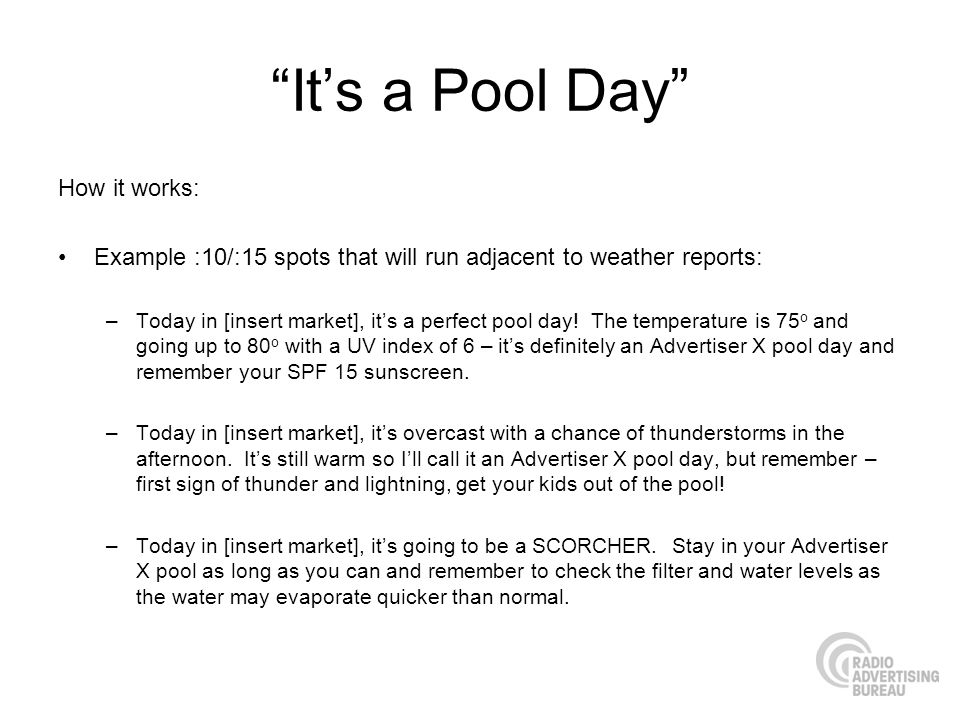 Its a Pool Day How it works: Example :10/:15 spots that will run adjacent to weather reports: –Today in [insert market], its a perfect pool day.