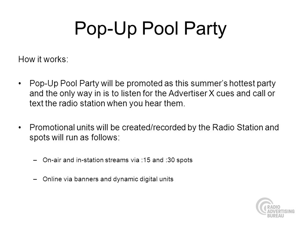 Pop-Up Pool Party How it works: Pop-Up Pool Party will be promoted as this summers hottest party and the only way in is to listen for the Advertiser X cues and call or text the radio station when you hear them.