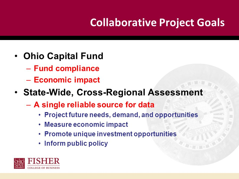 Collaborative Project Goals Ohio Capital Fund –Fund compliance –Economic impact State-Wide, Cross-Regional Assessment –A single reliable source for da