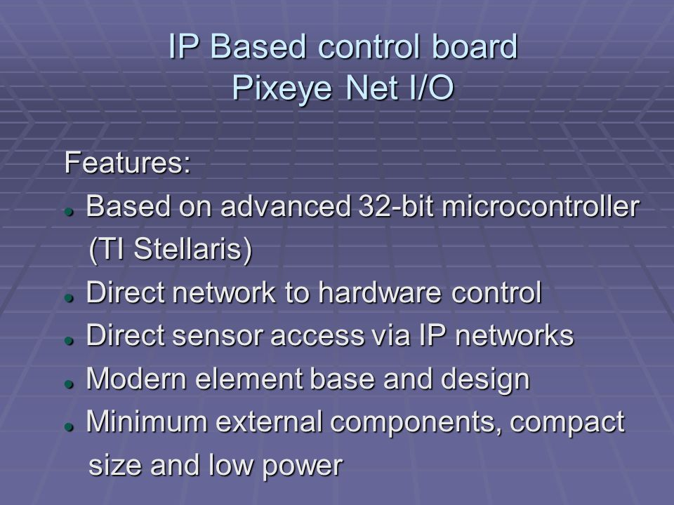 IP Based control board Pixeye Net I/O Features: Based on advanced 32-bit microcontroller Based on advanced 32-bit microcontroller (TI Stellaris) (TI S