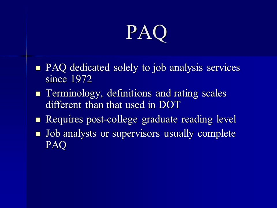 PAQ PAQ dedicated solely to job analysis services since 1972 PAQ dedicated solely to job analysis services since 1972 Terminology, definitions and rating scales different than that used in DOT Terminology, definitions and rating scales different than that used in DOT Requires post-college graduate reading level Requires post-college graduate reading level Job analysts or supervisors usually complete PAQ Job analysts or supervisors usually complete PAQ