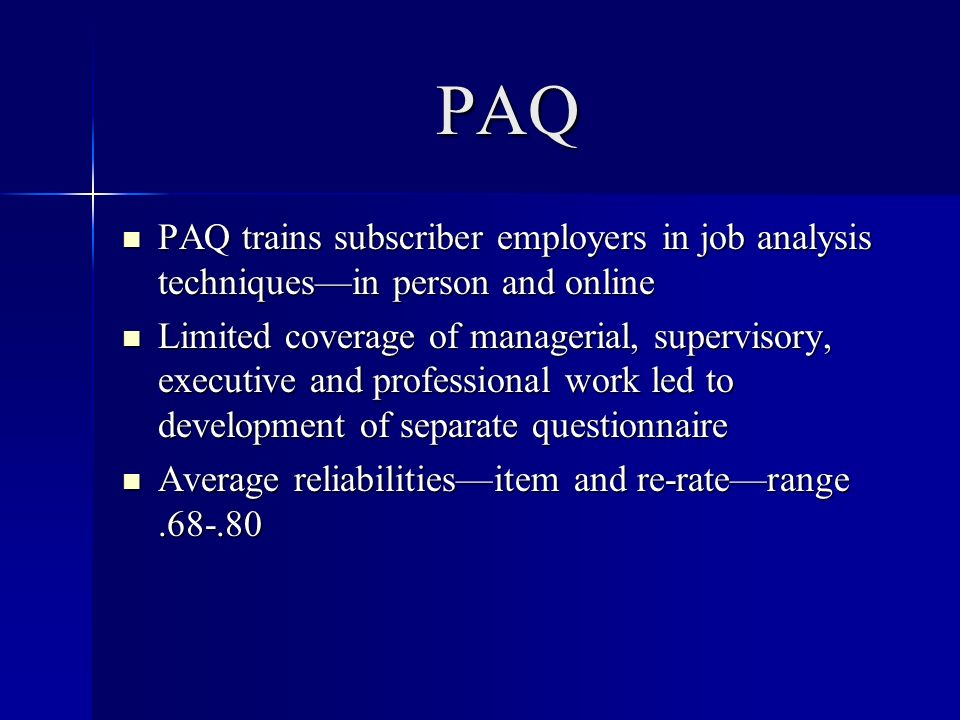 PAQ PAQ trains subscriber employers in job analysis techniquesin person and online PAQ trains subscriber employers in job analysis techniquesin person and online Limited coverage of managerial, supervisory, executive and professional work led to development of separate questionnaire Limited coverage of managerial, supervisory, executive and professional work led to development of separate questionnaire Average reliabilitiesitem and re-raterange Average reliabilitiesitem and re-raterange