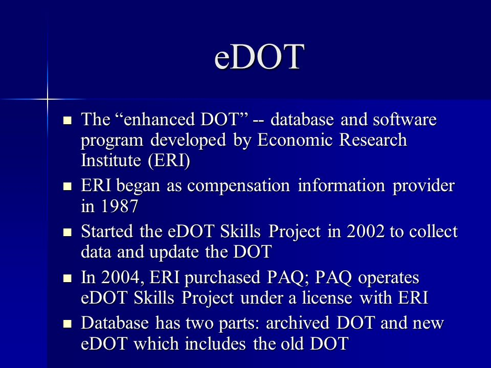 eDOT The enhanced DOT -- database and software program developed by Economic Research Institute (ERI) The enhanced DOT -- database and software program developed by Economic Research Institute (ERI) ERI began as compensation information provider in 1987 ERI began as compensation information provider in 1987 Started the eDOT Skills Project in 2002 to collect data and update the DOT Started the eDOT Skills Project in 2002 to collect data and update the DOT In 2004, ERI purchased PAQ; PAQ operates eDOT Skills Project under a license with ERI In 2004, ERI purchased PAQ; PAQ operates eDOT Skills Project under a license with ERI Database has two parts: archived DOT and new eDOT which includes the old DOT Database has two parts: archived DOT and new eDOT which includes the old DOT