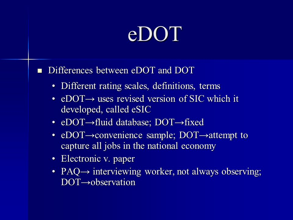 eDOT Differences between eDOT and DOT Differences between eDOT and DOT Different rating scales, definitions, termsDifferent rating scales, definitions, terms eDOT uses revised version of SIC which it developed, called eSICeDOT uses revised version of SIC which it developed, called eSIC eDOTfluid database; DOTfixedeDOTfluid database; DOTfixed eDOTconvenience sample; DOTattempt to capture all jobs in the national economyeDOTconvenience sample; DOTattempt to capture all jobs in the national economy Electronic v.