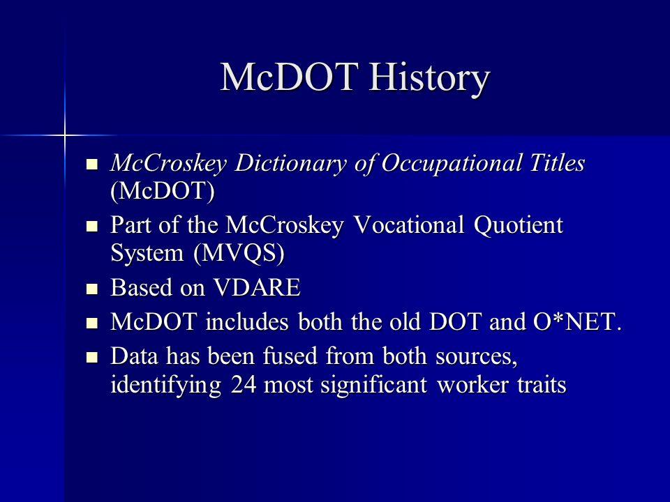 McDOT History McCroskey Dictionary of Occupational Titles (McDOT) McCroskey Dictionary of Occupational Titles (McDOT) Part of the McCroskey Vocational Quotient System (MVQS) Part of the McCroskey Vocational Quotient System (MVQS) Based on VDARE Based on VDARE McDOT includes both the old DOT and O*NET.