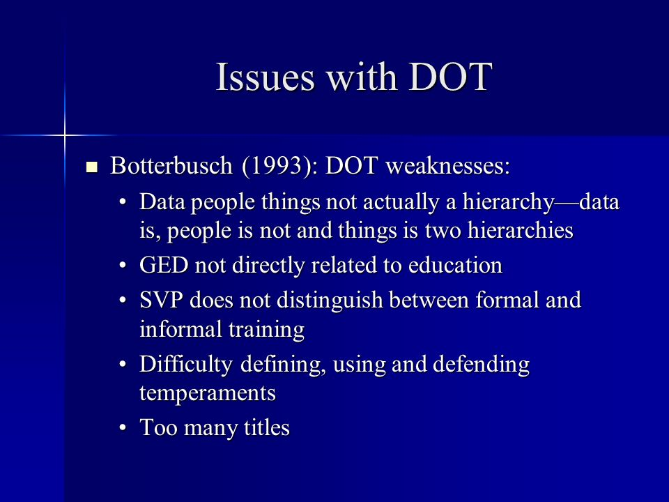 Issues with DOT Botterbusch (1993): DOT weaknesses: Botterbusch (1993): DOT weaknesses: Data people things not actually a hierarchydata is, people is not and things is two hierarchiesData people things not actually a hierarchydata is, people is not and things is two hierarchies GED not directly related to educationGED not directly related to education SVP does not distinguish between formal and informal trainingSVP does not distinguish between formal and informal training Difficulty defining, using and defending temperamentsDifficulty defining, using and defending temperaments Too many titlesToo many titles