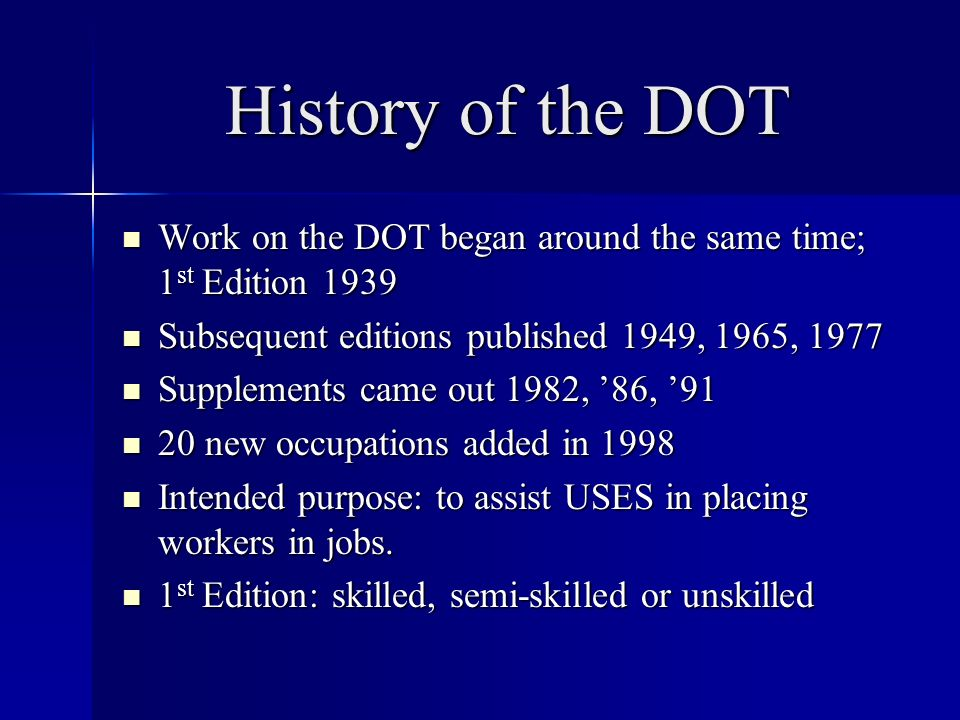 History of the DOT Work on the DOT began around the same time; 1 st Edition 1939 Work on the DOT began around the same time; 1 st Edition 1939 Subsequent editions published 1949, 1965, 1977 Subsequent editions published 1949, 1965, 1977 Supplements came out 1982, 86, 91 Supplements came out 1982, 86, new occupations added in new occupations added in 1998 Intended purpose: to assist USES in placing workers in jobs.