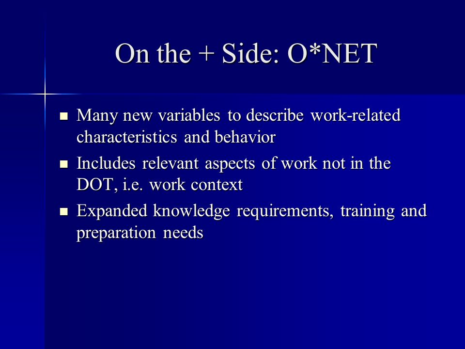 On the + Side: O*NET Many new variables to describe work-related characteristics and behavior Many new variables to describe work-related characteristics and behavior Includes relevant aspects of work not in the DOT, i.e.
