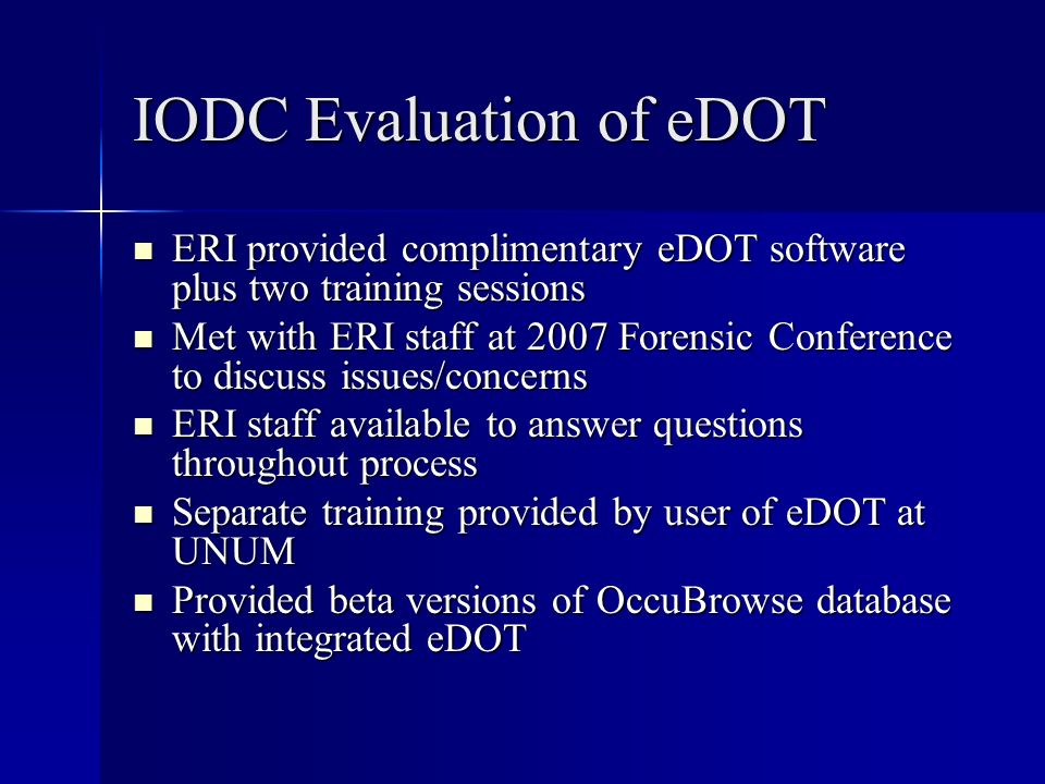 IODC Evaluation of eDOT ERI provided complimentary eDOT software plus two training sessions ERI provided complimentary eDOT software plus two training sessions Met with ERI staff at 2007 Forensic Conference to discuss issues/concerns Met with ERI staff at 2007 Forensic Conference to discuss issues/concerns ERI staff available to answer questions throughout process ERI staff available to answer questions throughout process Separate training provided by user of eDOT at UNUM Separate training provided by user of eDOT at UNUM Provided beta versions of OccuBrowse database with integrated eDOT Provided beta versions of OccuBrowse database with integrated eDOT