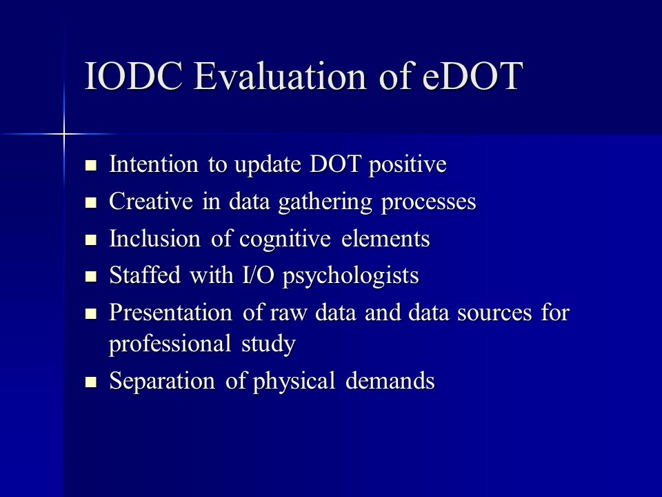 IODC Evaluation of eDOT Intention to update DOT positive Intention to update DOT positive Creative in data gathering processes Creative in data gathering processes Inclusion of cognitive elements Inclusion of cognitive elements Staffed with I/O psychologists Staffed with I/O psychologists Presentation of raw data and data sources for professional study Presentation of raw data and data sources for professional study Separation of physical demands Separation of physical demands