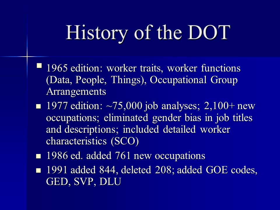 History of the DOT 1965 edition: worker traits, worker functions (Data, People, Things), Occupational Group Arrangements 1965 edition: worker traits, worker functions (Data, People, Things), Occupational Group Arrangements 1977 edition: ~75,000 job analyses; 2,100+ new occupations; eliminated gender bias in job titles and descriptions; included detailed worker characteristics (SCO) 1977 edition: ~75,000 job analyses; 2,100+ new occupations; eliminated gender bias in job titles and descriptions; included detailed worker characteristics (SCO) 1986 ed.