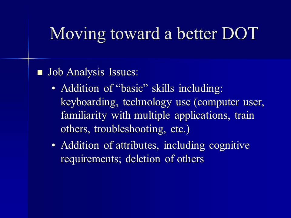 Moving toward a better DOT Job Analysis Issues: Job Analysis Issues: Addition of basic skills including: keyboarding, technology use (computer user, familiarity with multiple applications, train others, troubleshooting, etc.)Addition of basic skills including: keyboarding, technology use (computer user, familiarity with multiple applications, train others, troubleshooting, etc.) Addition of attributes, including cognitive requirements; deletion of othersAddition of attributes, including cognitive requirements; deletion of others