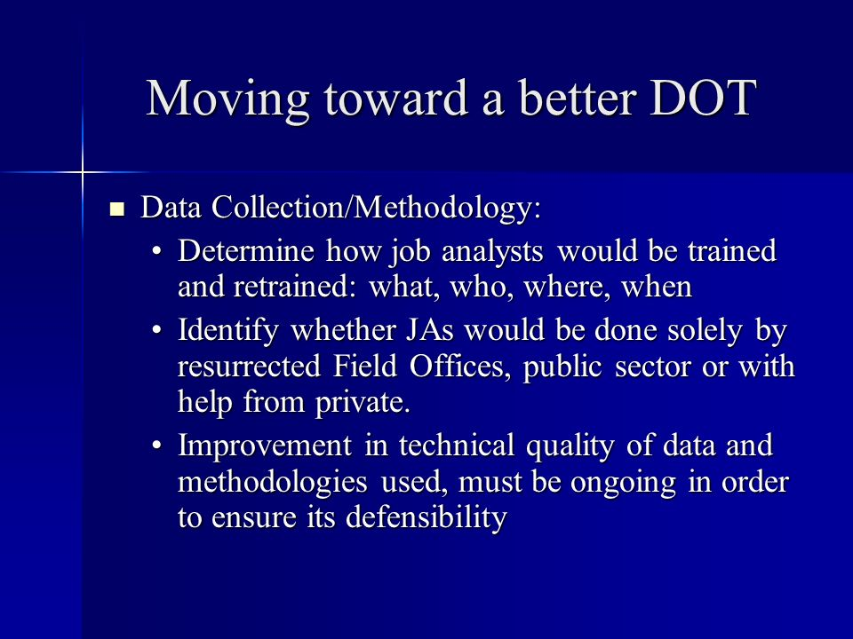 Moving toward a better DOT Data Collection/Methodology: Data Collection/Methodology: Determine how job analysts would be trained and retrained: what, who, where, whenDetermine how job analysts would be trained and retrained: what, who, where, when Identify whether JAs would be done solely by resurrected Field Offices, public sector or with help from private.Identify whether JAs would be done solely by resurrected Field Offices, public sector or with help from private.