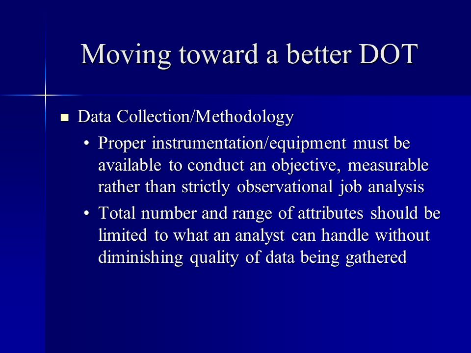 Moving toward a better DOT Data Collection/Methodology Data Collection/Methodology Proper instrumentation/equipment must be available to conduct an objective, measurable rather than strictly observational job analysisProper instrumentation/equipment must be available to conduct an objective, measurable rather than strictly observational job analysis Total number and range of attributes should be limited to what an analyst can handle without diminishing quality of data being gatheredTotal number and range of attributes should be limited to what an analyst can handle without diminishing quality of data being gathered