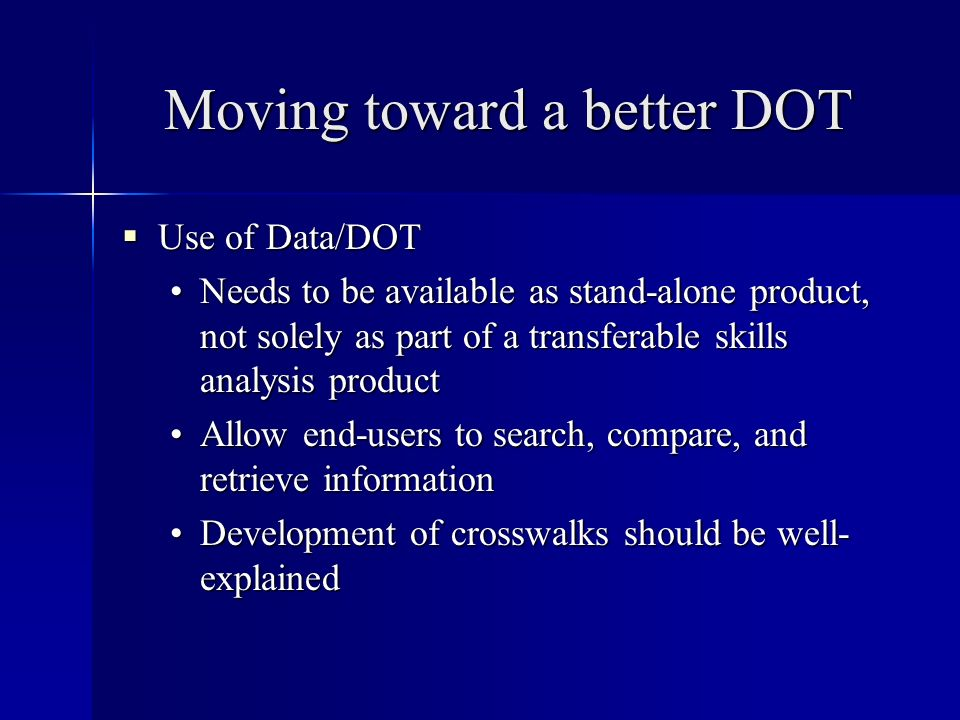 Moving toward a better DOT Use of Data/DOT Use of Data/DOT Needs to be available as stand-alone product, not solely as part of a transferable skills analysis productNeeds to be available as stand-alone product, not solely as part of a transferable skills analysis product Allow end-users to search, compare, and retrieve informationAllow end-users to search, compare, and retrieve information Development of crosswalks should be well- explainedDevelopment of crosswalks should be well- explained