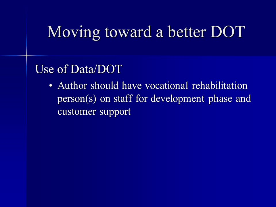 Moving toward a better DOT Use of Data/DOT Author should have vocational rehabilitation person(s) on staff for development phase and customer supportAuthor should have vocational rehabilitation person(s) on staff for development phase and customer support