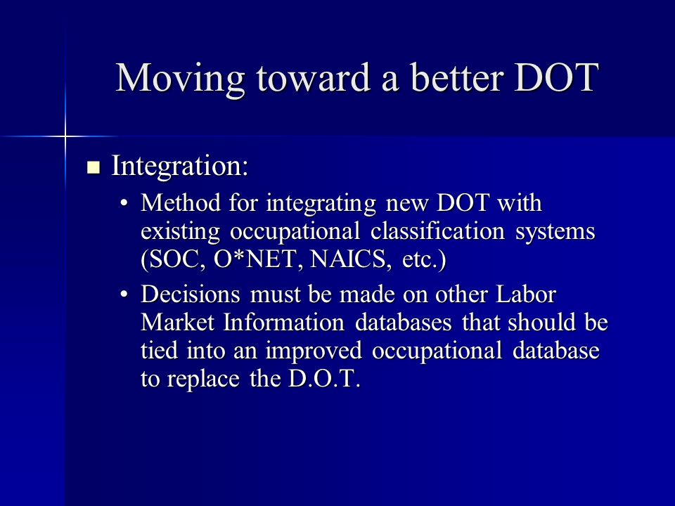 Moving toward a better DOT Integration: Integration: Method for integrating new DOT with existing occupational classification systems (SOC, O*NET, NAICS, etc.)Method for integrating new DOT with existing occupational classification systems (SOC, O*NET, NAICS, etc.) Decisions must be made on other Labor Market Information databases that should be tied into an improved occupational database to replace the D.O.T.Decisions must be made on other Labor Market Information databases that should be tied into an improved occupational database to replace the D.O.T.
