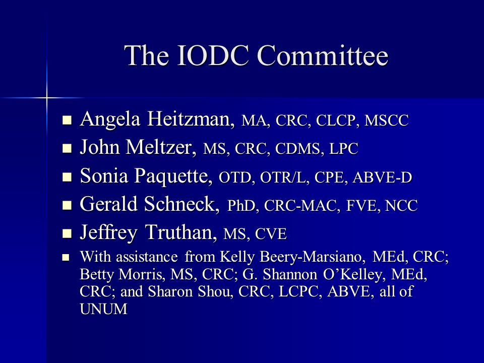 The IODC Committee Angela Heitzman, MA, CRC, CLCP, MSCC Angela Heitzman, MA, CRC, CLCP, MSCC John Meltzer, MS, CRC, CDMS, LPC John Meltzer, MS, CRC, CDMS, LPC Sonia Paquette, OTD, OTR/L, CPE, ABVE-D Sonia Paquette, OTD, OTR/L, CPE, ABVE-D Gerald Schneck, PhD, CRC-MAC, FVE, NCC Gerald Schneck, PhD, CRC-MAC, FVE, NCC Jeffrey Truthan, MS, CVE Jeffrey Truthan, MS, CVE With assistance from Kelly Beery-Marsiano, MEd, CRC; Betty Morris, MS, CRC; G.