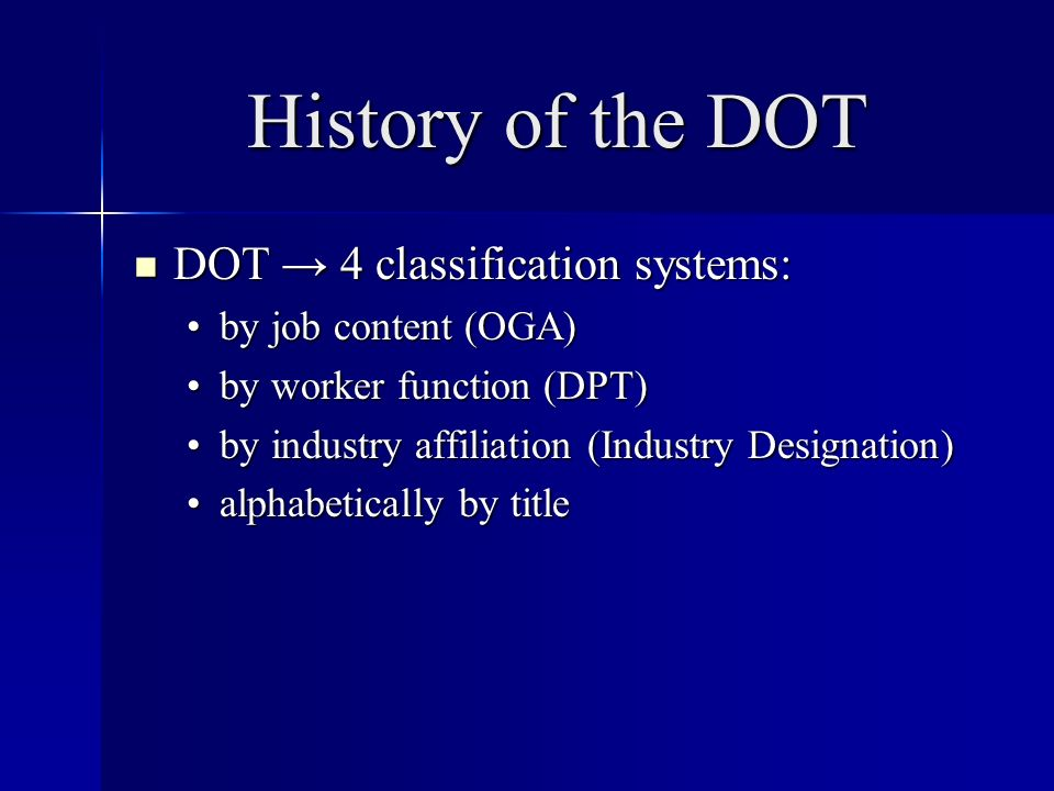 History of the DOT DOT 4 classification systems: DOT 4 classification systems: by job content (OGA)by job content (OGA) by worker function (DPT)by worker function (DPT) by industry affiliation (Industry Designation)by industry affiliation (Industry Designation) alphabetically by titlealphabetically by title