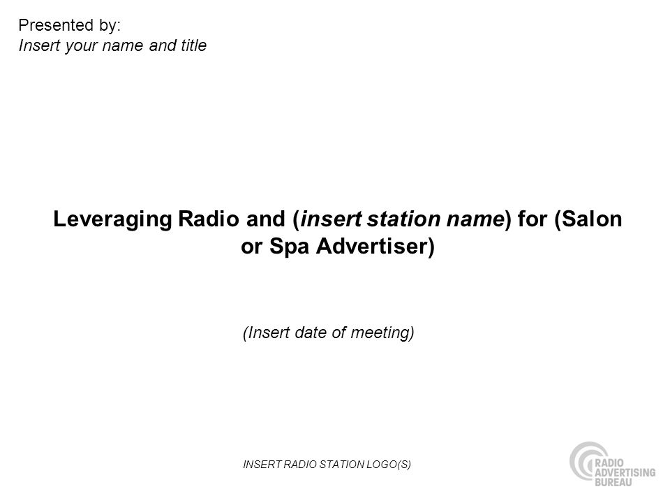 Leveraging Radio and (insert station name) for (Salon or Spa Advertiser) (Insert date of meeting) Presented by: Insert your name and title INSERT RADIO STATION LOGO(S)