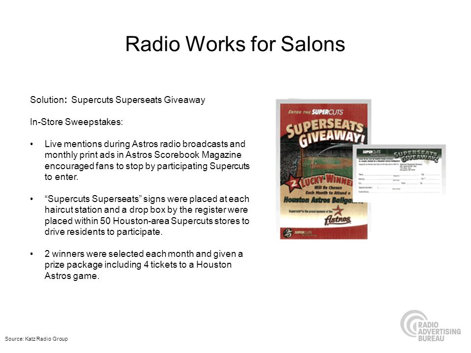 Radio Works for Salons Solution: Supercuts Superseats Giveaway In-Store Sweepstakes: Live mentions during Astros radio broadcasts and monthly print ads in Astros Scorebook Magazine encouraged fans to stop by participating Supercuts to enter.