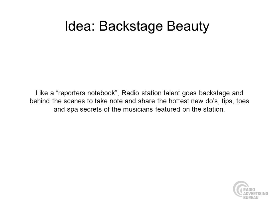 Idea: Backstage Beauty Like a reporters notebook, Radio station talent goes backstage and behind the scenes to take note and share the hottest new dos