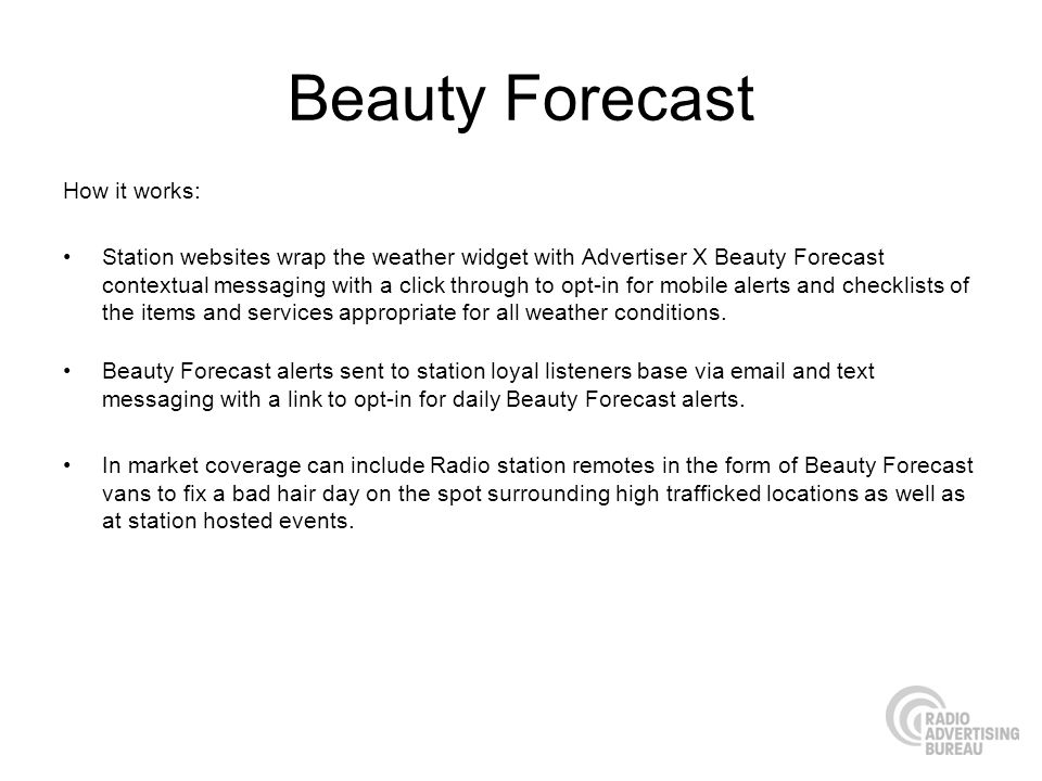 Beauty Forecast How it works: Station websites wrap the weather widget with Advertiser X Beauty Forecast contextual messaging with a click through to opt-in for mobile alerts and checklists of the items and services appropriate for all weather conditions.