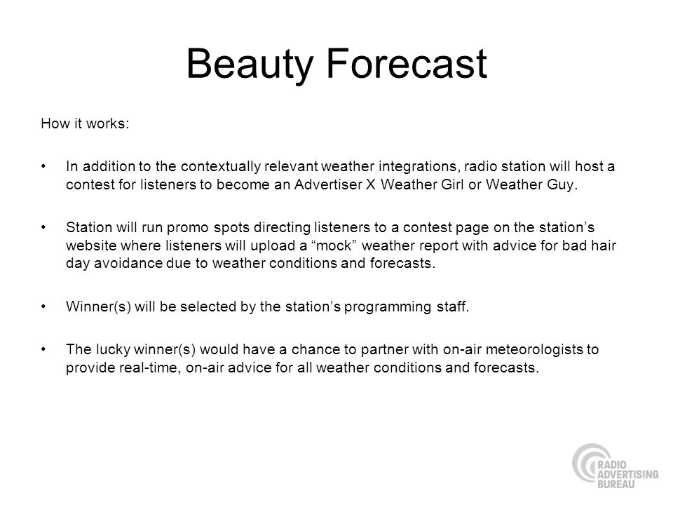 Beauty Forecast How it works: In addition to the contextually relevant weather integrations, radio station will host a contest for listeners to become