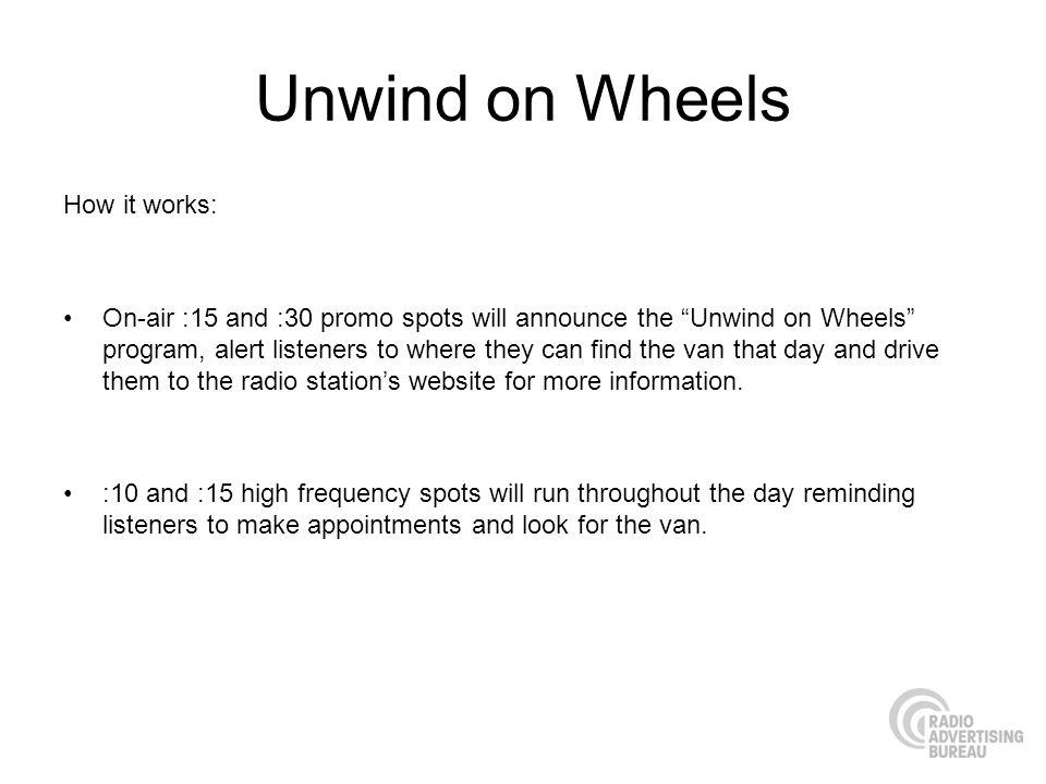 Unwind on Wheels How it works: On-air :15 and :30 promo spots will announce the Unwind on Wheels program, alert listeners to where they can find the van that day and drive them to the radio stations website for more information.