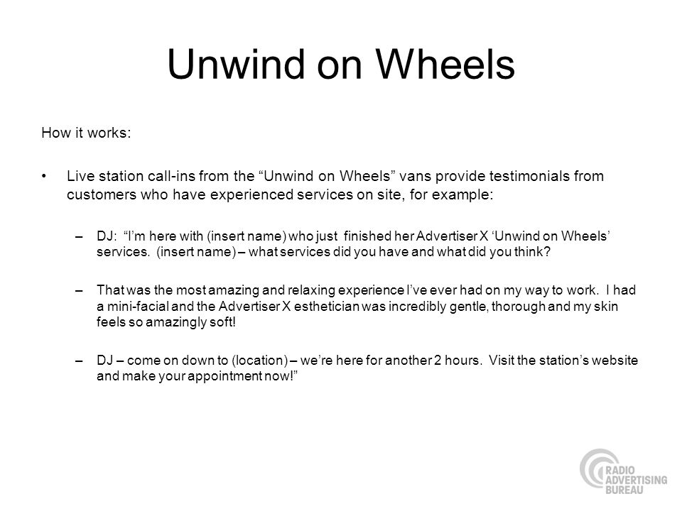 Unwind on Wheels How it works: Live station call-ins from the Unwind on Wheels vans provide testimonials from customers who have experienced services on site, for example: –DJ: Im here with (insert name) who just finished her Advertiser X Unwind on Wheels services.