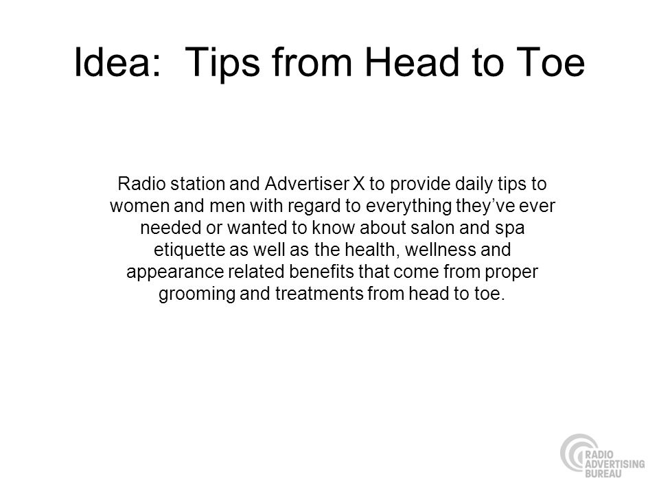 Idea: Tips from Head to Toe Radio station and Advertiser X to provide daily tips to women and men with regard to everything theyve ever needed or wanted to know about salon and spa etiquette as well as the health, wellness and appearance related benefits that come from proper grooming and treatments from head to toe.