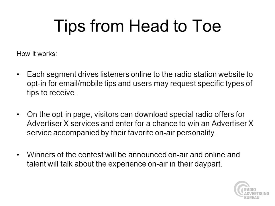 Tips from Head to Toe How it works: Each segment drives listeners online to the radio station website to opt-in for  /mobile tips and users may request specific types of tips to receive.
